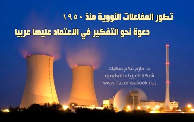 تطور المفاعلات النووية منذ 1950 ... دعوة نحو التفكير في الاعتماد عليها عربيا